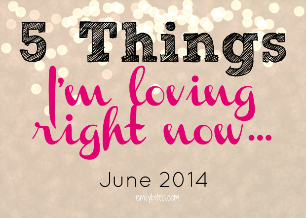 Emily Bites: Things I'm Loving Right Now - June 2014